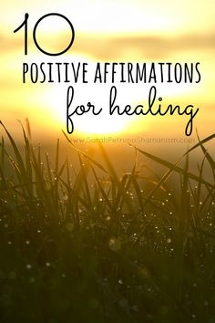 10 Positive Affirmations for Healing, including how and what they are effective in healing, from Sarah Petruno Shamanism