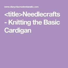<title>Needlecrafts - Knitting the Basic Cardigan