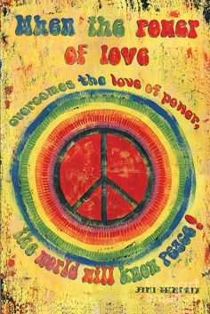 When the power of love overcomes the love of power, the world will know peace!