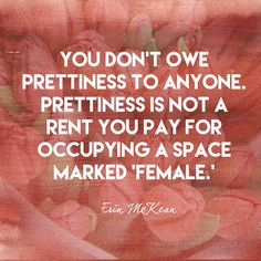 You don't owe prettiness to anyone. Prettiness is not a rent you pay for occupying a space marked 'female.' - Erin McKean - Empowering Quotes for Every Phenomenal Woman - Photos