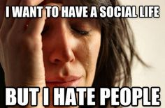 That is just like me. I want to have heaps of friends but hate people and then cry about having no friends...life.