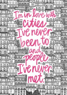 i'm in love with cities i've never been to and people i've never met. {john green, paper towns}
