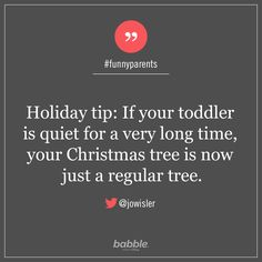 """Parenting Quote: """"Holiday tip: If your toddler is quiet for a very long time, your Christmas tree is now just a regular tree."""" — jowisler #funnyparents"""