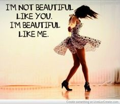 I'm not beautiful like you. I'm beautiful like me.