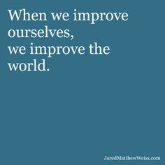 When we improve ourselves, we improve the world.