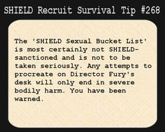 S.H.I.E.L.D. Recruit Survival Tip #268:The 'S.H.I.E.L.D. Sexual Bucket List' is most certainly not S.H.I.E.L.D. sanctioned and is not to be taken seriously. Any attempts to procreate on Director Fury's desk will only end in severe bodily harm. You have been warned. [Submitted by scarecroweyes]