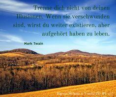 Trenne dich nicht von deinen Illusionen. Wenn sie verschwunden sind, wirst du weiter existieren, aber aufgehört haben zu leben. - Mark Twain