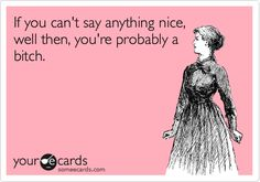 If you can't say anything nice, well then, you're probably a bitch.