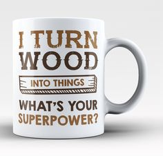 I Turn Wood Into Things What's Your Superpower - Mug