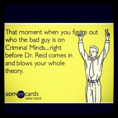 Criminal Minds--- I hate Dr. Reid for doing that, but hey, you can never stay mad at him