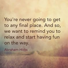 """""""You're never going to get to any final place. And so, we want to remind you to relax and start having fun on the way."""" ~ Abraham-Hicks"""