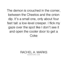 "Rachel A. Marks - ""The demon is crouched in the corner, between the Cheetos and the onion dip. It�s..."". ya, young-adult, mystery, paranormal, supernatural, demons, fantasy-fiction, urban-fantasy-series, young-adult-novels, urban, teen-fantasy, young-adult-paranormal, teen-fiction, fantasy-young-adult, young-adult-urban-fantasy, diverse, paranormal-urban-fantasy-romance, boy-narrator, supernatural-powers, we-need-diverse-books"