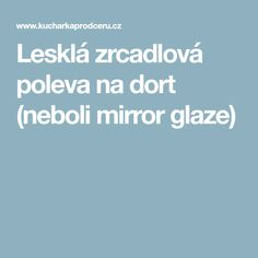 Lesklá zrcadlová poleva na dort (neboli mirror glaze) Glaze, Mirror, Enamel, Mirrors, Display Window