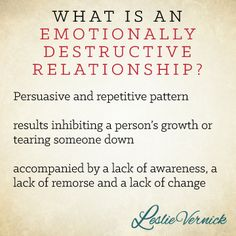 What is an emotionally destructive relationship? Persuasive and repetitive pattern results inhibiting a person's growth or tearing someone down accompanied by a lack of awareness, a lack of remorse and a lack of change. -Leslie Vernick pinterest.com/leslievernick