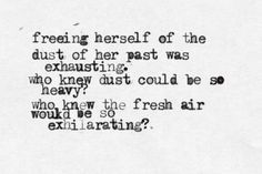 Freeing herself of the dust of her past was exhausting. Who knew dust could be so heavy? Who knew the fresh air could be so exhilarating?