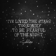 I've loved the stars too fondly to be fearful of the night. —Galileo