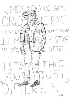 """When you've got only one eye instead of having a head it makes people stare at you in the street.  Let's say that you're just DIFFERENT.""""  Muji 0,38 Black    - Hugo CHAFFIOTTE    http://disconnectedbrain.tumblr.com"""
