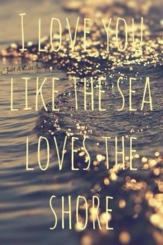 I love you like the sea loves the shore