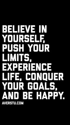 Believe in yourself, push your limits, experience life, conquer your goals, and be happy. Goal Quotes, Reality Quotes, Wise Quotes, Change Quotes, Words Quotes, Quotes To Live By, Motivational Quotes, Inspirational Quotes, Sayings