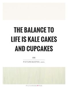The balance to life is kale cakes and cupcakes Picture Quote #1
