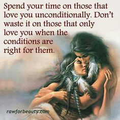 Spend your times with those that love you unconditionally. Don't wast it on those that only love you when the conditions are right for them.