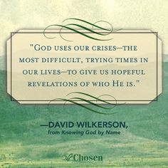 """""""God uses our crises--the most difficult, trying times in our lives--to give us hopeful revelations of who He is."""" -- David Wilkerson, from Knowing God by Name"""