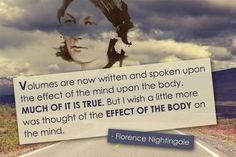 """""""Volumes are now written and spoken upon the effect of the mind upon the body. Much of it is true. But, I wish a little more was thought of the effect of the body on the mind. Florence Nightingale, Think On, Infographics, Wish, Mindfulness, Thoughts, Writing, Motivation, Florance Nightingale"""