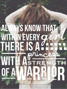 Always know that within every girl there is a princess with the strength of a warrior