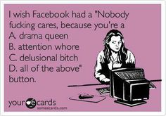 """I wish facebook had a """"Nobody fucking cares, because you're a A. drama queen B. attention whore C. delusional bitch D. all of the above"""" button"""