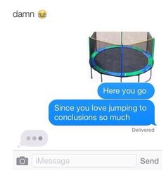 """Damn   *Picture of trampoline* """"Here you go Since you love jumping to conclusions so much"""""""