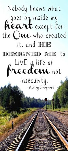 Nobody knows what goes on inside my heart except for the One who created it, and He designed me to live a life of freedom not insecurity.  Ashley Shepherd