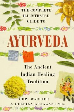 The Complete Illustrated Guide to Ayurveda: The Ancient Indian Healing Tradition by Gopi Warrier