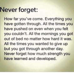 NEVER FORGET!!! You are still alive and breathing and moving forward even when the going gets tough! Be proud of yourself!