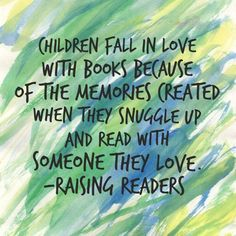 Children fall in love with books because of the memories created when they snuggle up wna read withsomeone they love. Raising Readers