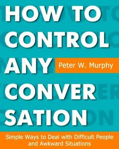How to Control Any Conversation - Simple Ways to Deal with Difficult People and Awkward Situations by Peter W. Murphy, http://www.amazon.com/dp/B004QTOF70/ref=cm_sw_r_pi_dp_pAW9sb08VEAGR