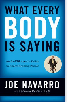 WHAT EVERY JOE NAVARRO An Ex-FBI Agent's Guide to Speed-Reading People with Marvin Karlins, Ph.D. FBI Special Agent (Ret.) To my wife, Edyth, who has blessed me with her love and taught me what it means to be a caring human being. —MARVIN KARLINS —JOE NAVARRO