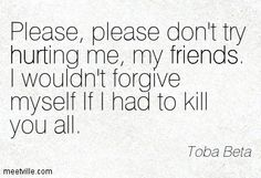 Please, please don't try hurting me, my friends. I wouldn't forgive myself If I had to kill you all. Toba Beta