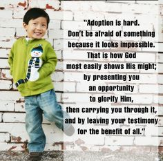 """""""Adoption is hard. Don't be afraid of something because it looks impossible. That is how God most easily shows His might; by presenting you an opportunity to glorify Him, then carrying you through it, and by leaving your testimony for the benefit of all."""" http://holtinternational.org/blog/2013/11/getting-to-the-other-side/"""
