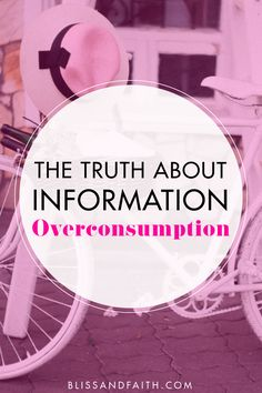 Information overconsumption: the harsh truth about obtaining too much information is that it's a bad thing. Here's why! | The Truth About Information Overconsumption | BlissandFaith.com