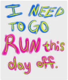 I need to go run this day off.