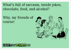 WHAT'S FULL OF SARCASM, INSIDE JOKES, CHOCOLATE, FOOD AND ALCOHOL