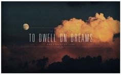 """""""It does not do to dwell on dreams and forget to live."""""""