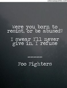 Foo Fighters Best of You: Were you born to resist, or be abused? I swear I'll never give in, I refuse