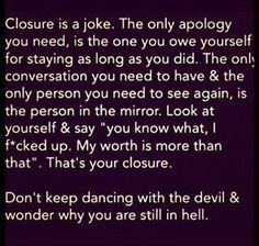 This is addressing personal closure in order for you to move on.  If you decide to allow other people in your life, additional apologies may be needed in order to move on. But, otherwise F*ck it, move on!!