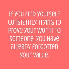 If you find yourself constantly trying to prove your worth to someone, you have already forgotten your value.