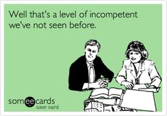 Well that's a level of incompetent we've not seen before | eCards