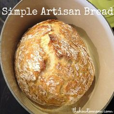 Simple Artisan Bread - crusty on the outside, yummy tender on the inside. Mix it up the night before, and toss it in the oven in the morning. YUM!