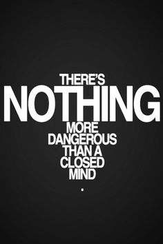 There's nothing more dangerous than a closed mind.