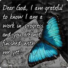 I'm so glad God isn't finished with me.