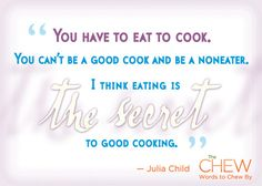 """You have to eat to cook. You can't be a good cook and be a noneater. I think eating is the secret to good cooking.""-Julia Child"